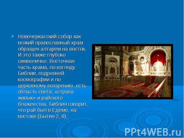 Новочеркасский собор как всякий православный храм обращен алтарем на восток. И это также глубоко символично. Восточная часть храма, по взгляду Библии, подревней космографии и по церковному воззрению, есть область света, «страна живых» и райского бла…