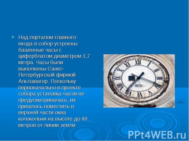 Над порталом главного входа в собор устроены башенные часы с циферблатом диаметром 1,7 метра. Часы были выполнены Санкт-Петербургской фирмой Альтшвагер. Поскольку первоначально в проекте собора установка часов не предусматривалась, их пришлось помес…