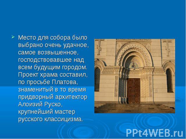 Место для собора было выбрано очень удачное, самое возвышенное, господствовавшее над всем будущим городом. Проект храма составил, по просьбе Платова, знаменитый в то время придворный архитектор Алоизий Руско, крупнейший мастер русского классицизма.