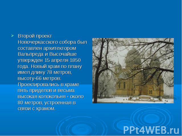 Второй проект Новочеркасского собора был составлен архитектором Вальпреда и Высочайше утвержден 15 апреля 1850 года. Новый храм по плану имел длину 78 метров, высоту-66 метров. Проектировались в храме пять приделов и весьма высокая колокольня - окол…