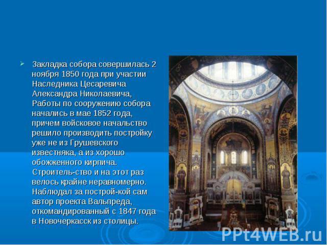 Закладка собора совершилась 2 ноября 1850 года при участии Наследника Цесаревича Александра Николаевича, Работы по сооружению собора начались в мае 1852 года, причем войсковое начальство решило производить постройку уже не из Грушевского известняка,…