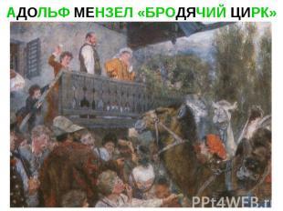 АДОЛЬФ МЕНЗЕЛ «БРОДЯЧИЙ ЦИРК»