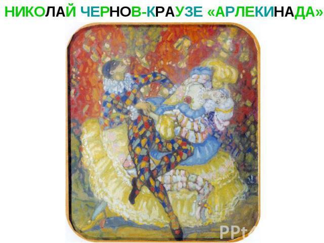 НИКОЛАЙ ЧЕРНОВ-КРАУЗЕ «АРЛЕКИНАДА»