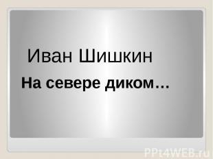 Иван Шишкин На севере диком…