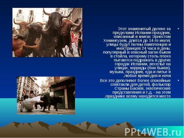 Этот знаменитый далеко за пределами Испании праздник, описанный в книгах Эрнестом Хемингуэем, длится до 14-го июля; улицы будут полны памплонцев и иностранцев 24 часа в день: популярный и опасный загон быков в стойла, которому столь плохо пытаются п…