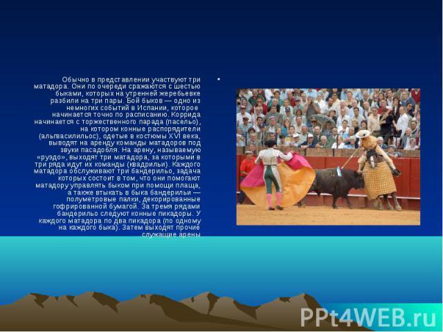 Обычно в представлении участвуют три матадора. Они по очереди сражаются с шестью быками, которых на утренней жеребьевке разбили на три пары. Бой быков — одно из немногих событий в Испании, которое начинается точно по расписанию. Коррида начинается с…