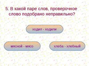 5. В какой паре слов, проверочное слово подобрано неправильно? 5. В какой паре с