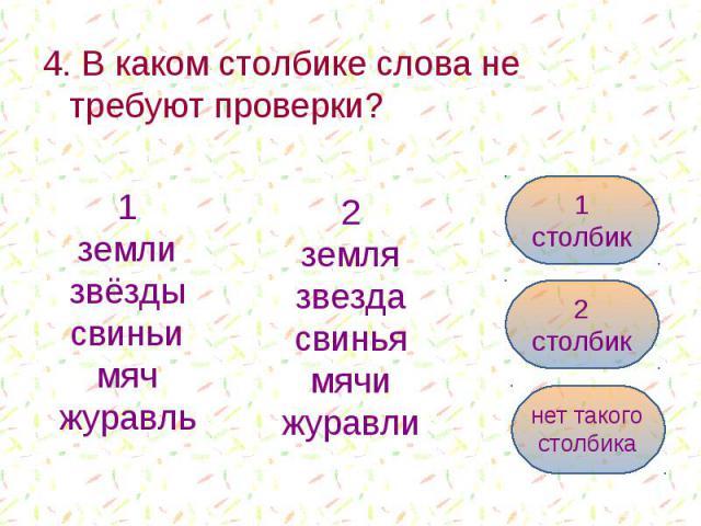 4. В каком столбике слова не требуют проверки? 4. В каком столбике слова не требуют проверки?