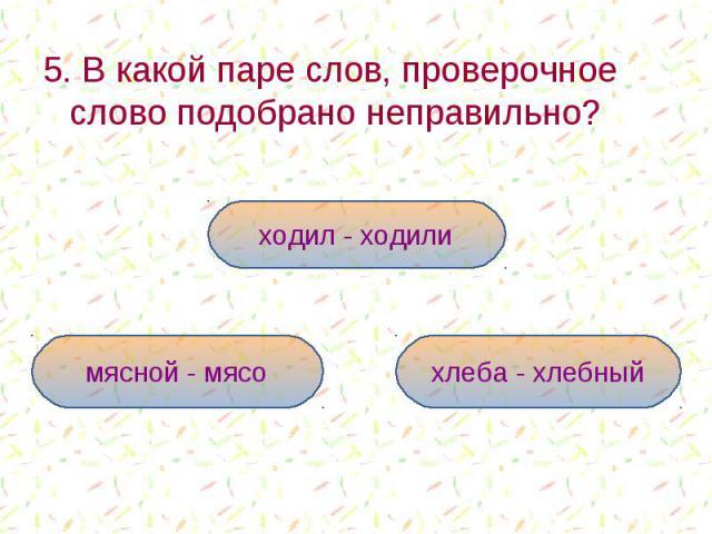 5. В какой паре слов, проверочное слово подобрано неправильно? 5. В какой паре слов, проверочное слово подобрано неправильно?