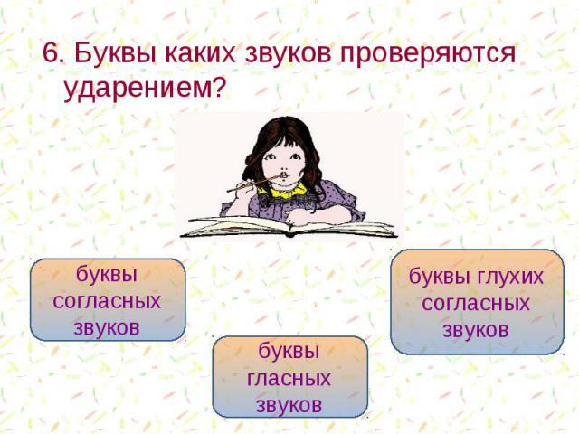 6. Буквы каких звуков проверяются ударением? 6. Буквы каких звуков проверяются ударением?