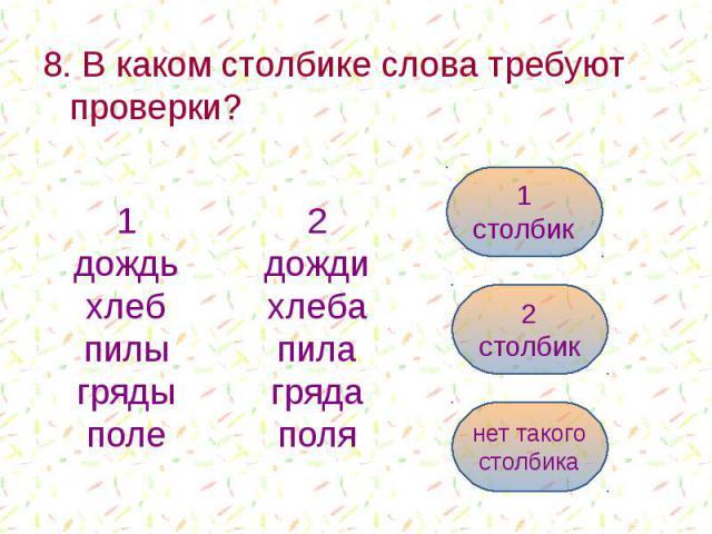 8. В каком столбике слова требуют проверки? 8. В каком столбике слова требуют проверки?