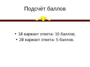 Подсчёт баллов 1й вариант ответа- 10 баллов; 2й вариант ответа- 5 баллов.