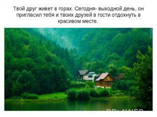 Твой друг живет в горах. Сегодня- выходной день, он пригласил тебя и твоих друзе