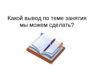 Какой вывод по теме занятия мы можем сделать?