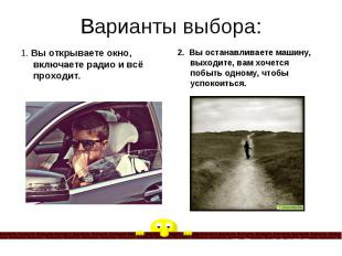 Варианты выбора: 1. Вы открываете окно, включаете радио и всё проходит.