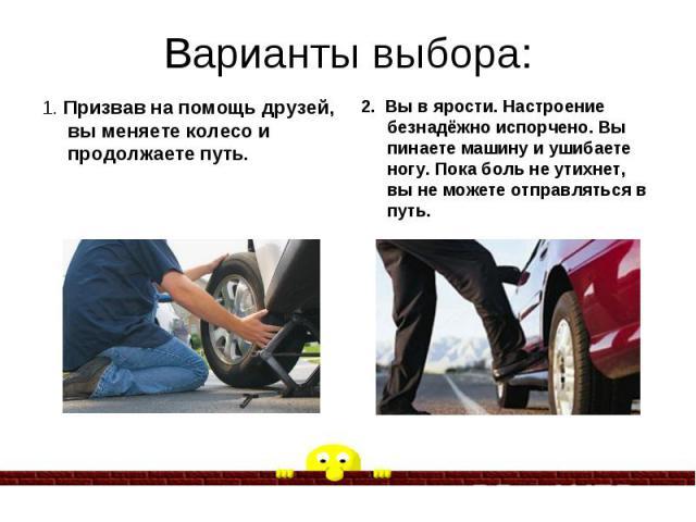 Варианты выбора: 1. Призвав на помощь друзей, вы меняете колесо и продолжаете путь.