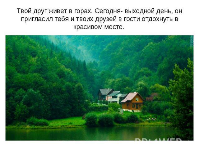 Твой друг живет в горах. Сегодня- выходной день, он пригласил тебя и твоих друзей в гости отдохнуть в красивом месте.