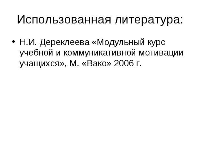 Использованная литература: Н.И. Дереклеева «Модульный курс учебной и коммуникативной мотивации учащихся», М. «Вако» 2006 г.