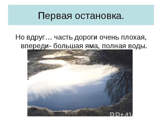Первая остановка. Но вдруг… часть дороги очень плохая, впереди- большая яма, полная воды.