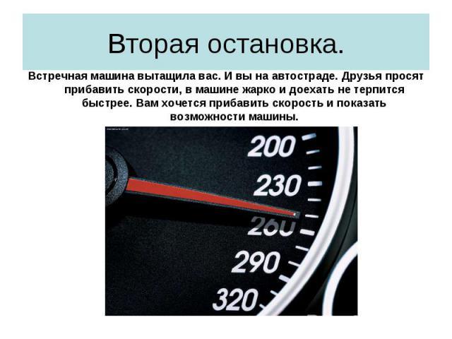 Вторая остановка. Встречная машина вытащила вас. И вы на автостраде. Друзья просят прибавить скорости, в машине жарко и доехать не терпится быстрее. Вам хочется прибавить скорость и показать возможности машины.