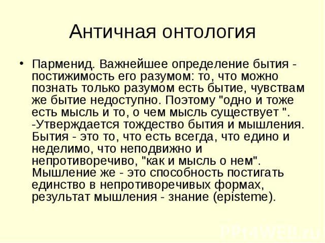 """Парменид. Важнейшее определение бытия - постижимость его разумом: то, что можно познать только разумом есть бытие, чувствам же бытие недоступно. Поэтому """"одно и тоже есть мысль и то, о чем мысль существует """". -Утверждается тождество бытия …"""