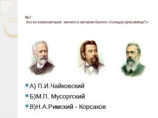№7 Кто из композиторов является автором балета «Спящая красавица?» А) П.И.Чайков