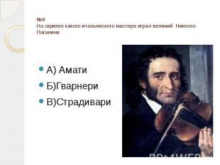 №8 На скрипке какого итальянского мастера играл великий Никколо Паганини А) Амат