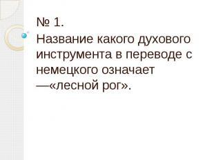 № 1. Название какого духового инструмента в переводе с немецкого означает —«лесн