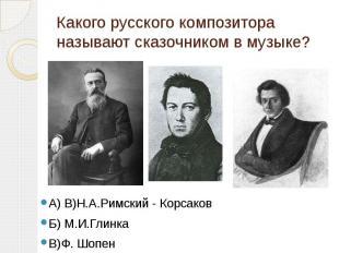 Какого русского композитора называют сказочником в музыке? А) В)Н.А.Римский - Ко