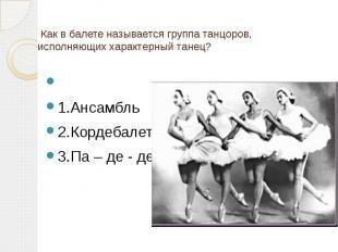 Как в балете называется группа танцоров, исполняющих характерный танец? 1.