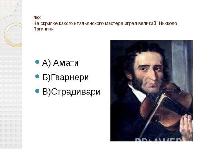 №8 На скрипке какого итальянского мастера играл великий Никколо Паганини А) Амати Б)Гварнери В)Страдивари
