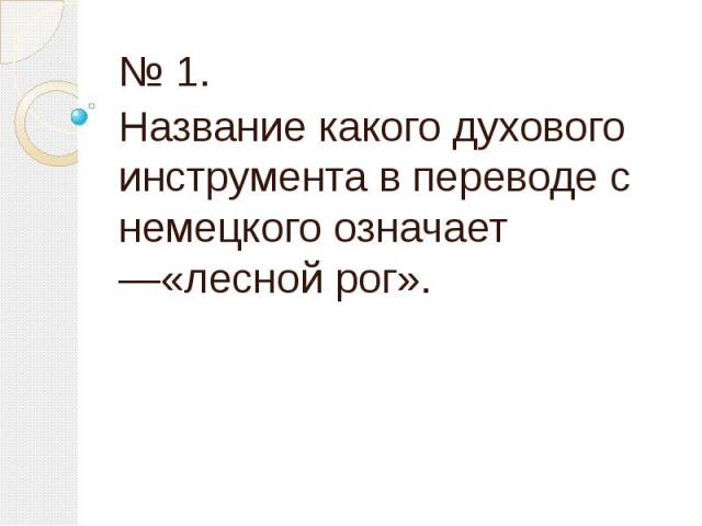 № 1. Название какого духового инструмента в переводе с немецкого означает —«лесной рог».