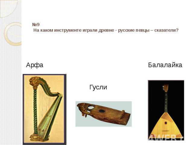 №9 На каком инструменте играли древне - русские певцы – сказатели? Арфа Балалайка Гусли