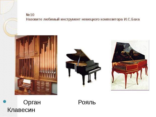 №10 Назовите любимый инструмент немецкого композитора И.С.Баха Орган Рояль Клавесин