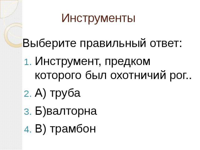 Инструменты Выберите правильный ответ: Инструмент, предком которого был охотничий рог.. А) труба Б)валторна В) трамбон