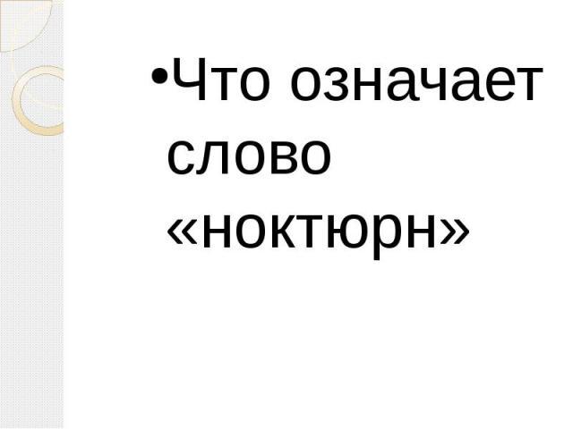Что означает слово «ноктюрн» Что означает слово «ноктюрн»