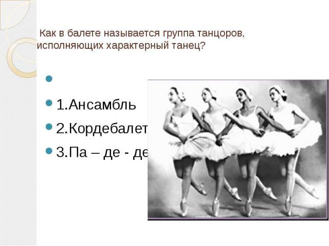 Как в балете называется группа танцоров, исполняющих характерный танец? 1.Ансамбль 2.Кордебалет 3.Па – де - де