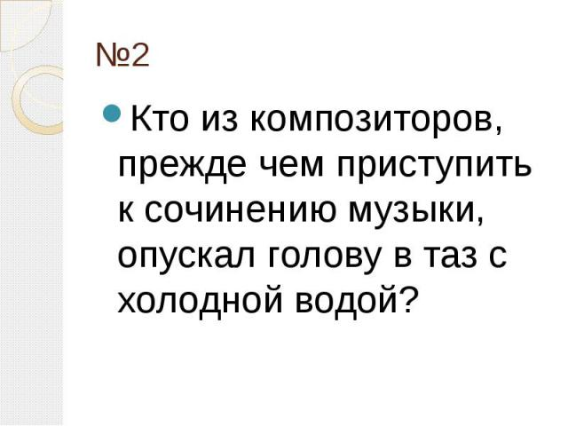 №2 Кто из композиторов, прежде чем приступить к сочинению музыки, опускал голову в таз с холодной водой?