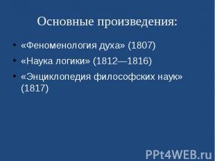 Основные произведения: «Феноменология духа» (1807) «Наука логики» (1812—18