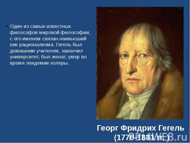 Один из самых известных философов мировой философии, с его именем связан наивысший пик рационализма. Гегель был домашним учителем, закончил университет, был женат, умер во время эпидемии холеры. Один из самых известных философов мировой философии, с…