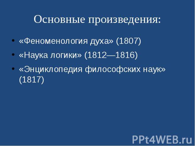 Основные произведения: «Феноменология духа» (1807) «Наука логики» (1812—1816) «Энциклопедия философских наук» (1817)
