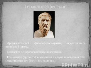 Гераклит Эфесский Древнегреческий философ-досократик, представитель ионийской шк