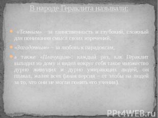 В народе Гераклита называли: «Темным» - за таинственность и глубокий, сложный дл