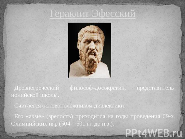 Гераклит Эфесский Древнегреческий философ-досократик, представитель ионийской школы. Считается основоположником диалектики. Его «акме» (зрелость) приходится на годы проведения 69-х Олимпийских игр (504 – 501 гг. до н.э.).