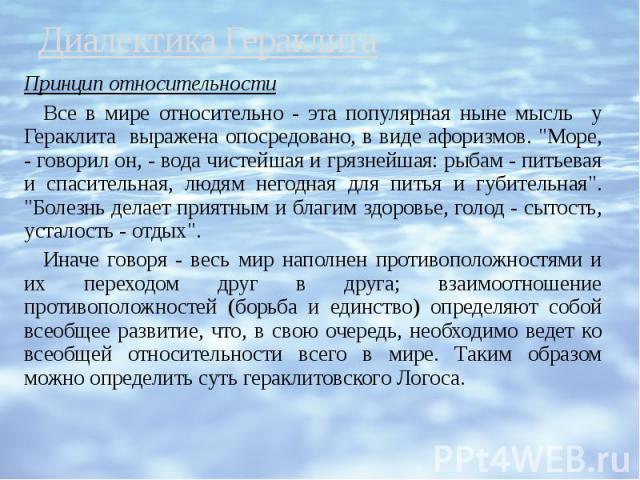 """Диалектика Гераклита Принцип относительности Все в мире относительно - эта популярная ныне мысль у Гераклита выражена опосредовано, в виде афоризмов. """"Море, - говорил он, - вода чистейшая и грязнейшая: рыбам - питьевая и спасительная, людям нег…"""