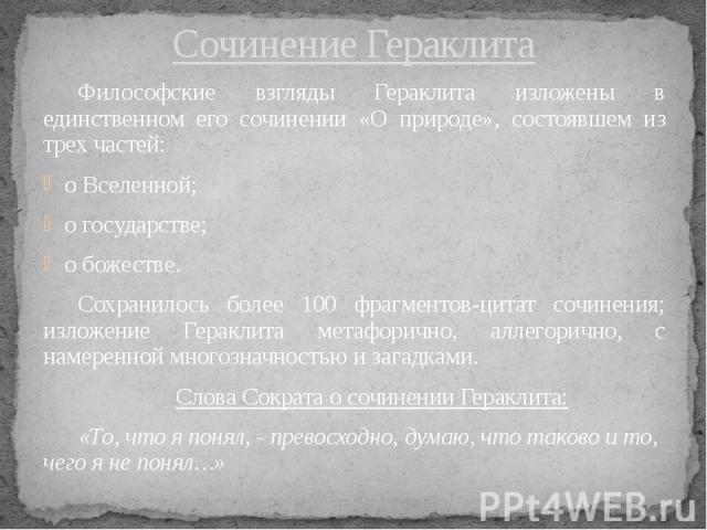 Сочинение Гераклита Философские взгляды Гераклита изложены в единственном его сочинении «О природе», состоявшем из трех частей: о Вселенной; о государстве; о божестве. Сохранилось более 100 фрагментов-цитат сочинения; изложение Гераклита метафорично…