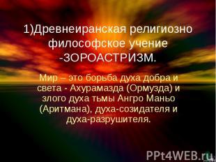 1)Древнеиранская религиозно философское учение -ЗОРОАСТРИЗМ. Мир – это борьба ду