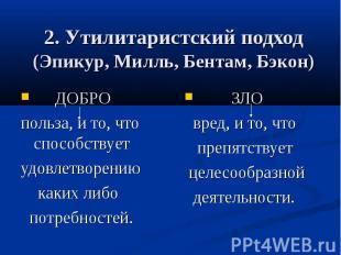 2. Утилитаристский подход (Эпикур, Милль, Бентам, Бэкон) ДОБРО польза, и то, что