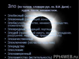 Зло (по толков. словарю рус. яз. В.И. Даля) –худое, лихое, ненавистное. Злобесны