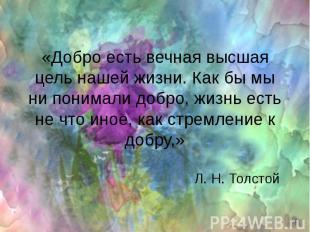 «Добро есть вечная высшая цель нашей жизни. Как бы мы ни понимали добро, жизнь е